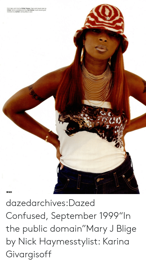 "Confused, Tumblr, and Blog: Pink tiger print hat by Philip Treacy, Tiger print boob tube by  Chloe; denim pedalpushers by Fee Doran; multi-strand gold  necklace by Cartier, earing Mary's own  0 DAZED dazedarchives:Dazed  Confused, September 1999""In the public domain""Mary J Blige by Nick Haymesstylist: Karina Givargisoff"