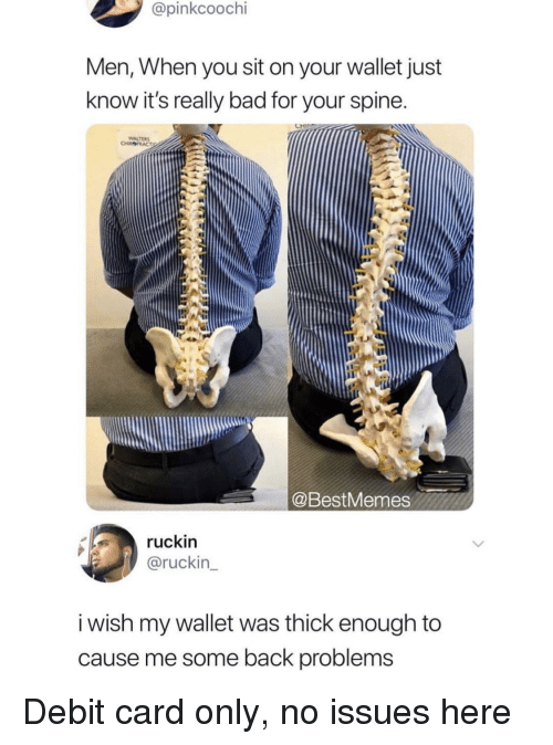 Bad, Back, and Issues: @pinkcoochi  Men, When you sit on your wallet just  know it's really bad for your spine  WALTER  @BestMemes  ruckin  @ruckin  i wish my wallet was thick enough to  cause me some back problems Debit card only, no issues here