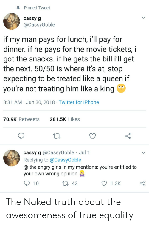 Girls, Iphone, and True: Pinned Tweet  cassy g  @CassyGoble  if my man pays for lunch, i'll pay for  dinner. if he pays for the movie tickets,  got the snacks. if he gets the bill i'll get  the next. 50/50 is where it's at, stop  expecting to be treated like a queen if  you're not treating him like a king  3:31 AM Jun 30, 2018 Twitter for iPhone  281.5K Likes  70.9K Retweets  cassy g @CassyGoble Jul 1  Replying to @CassyGoble  @ the angry girls in my mentions: you're entitled to  your own wrong opinion  Li 42  10  1.2K The Naked truth about the awesomeness of true equality