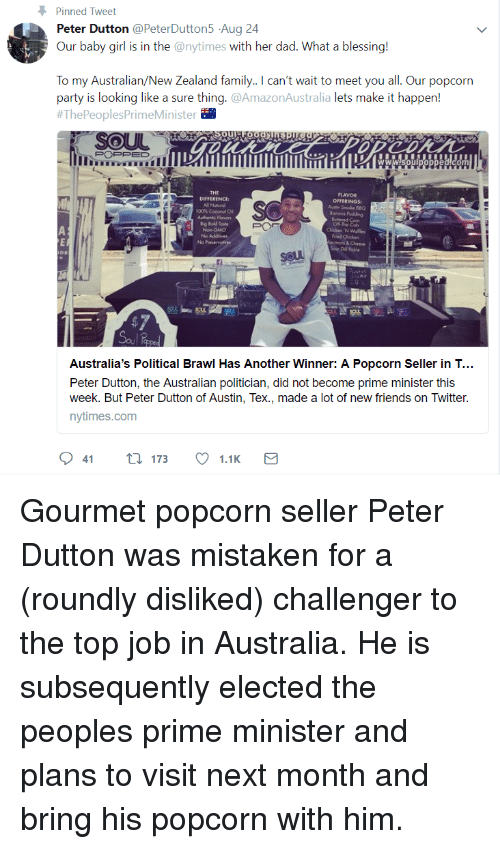 Anaconda, Dad, and Family: Pinned Tweet  Peter Dutton @PeterDutton5 Aug 24  Our baby girl is in the @nytimes with her dad. What a blessing!  To my Australian/New Zealand family. can't wait to meet you all. Our popcorn  party is looking like a sure thing.@AmazonAustralia lets make it happen!  #ThePeoplesPrimeMinister  POPPED  THE  DIFFERENCE  FLAVOR  OFFERINGS  Asin Smoke BBQ  100% Cocoro  Authenic Flovors  Chicken 'N Wales  Fred Chicken  caroni & Cheese  Soer Dil Rele  No  soul  183  Australia's Political Brawl Has Another Winner: A Popcorn Seller in T...  Peter Dutton, the Australian politician, did not become prime minister this  week. But Peter Dutton of Austin, Tex., made a lot of new friends on Twitter.  nytimes.com Gourmet popcorn seller Peter Dutton was mistaken for a (roundly disliked) challenger to the top job in Australia. He is subsequently elected the peoples prime minister and plans to visit next month and bring his popcorn with him.