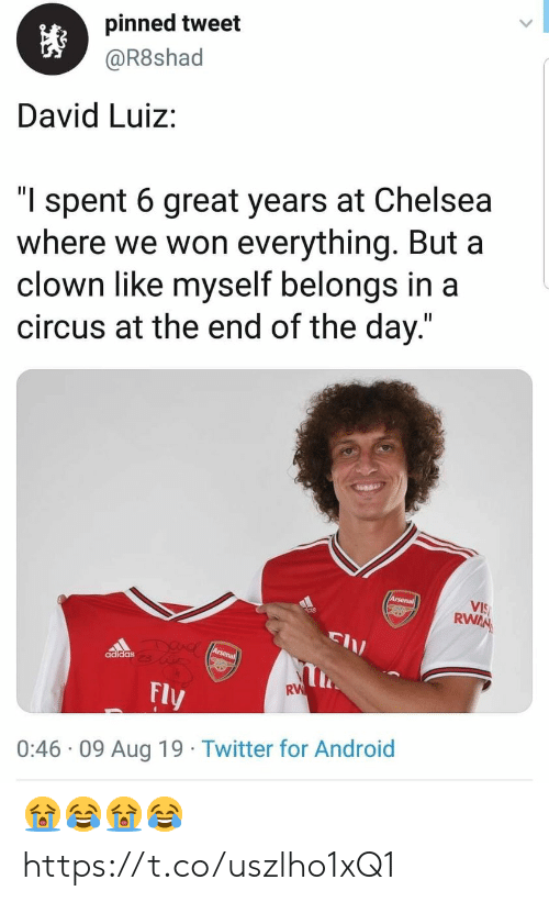 "Adidas, Android, and Arsenal: pinned tweet  @R8shad  David Luiz:  ""l spent 6 great years at Chelsea  where we won everything. But a  clown like myself belongs in a  circus at the end of the day.""  Arsenal  VIS  RWAN  DUAC Arsena  adidas  RW  Fly  0:46 09 Aug 19 Twitter for Android 😭😂😭😂 https://t.co/uszlho1xQ1"
