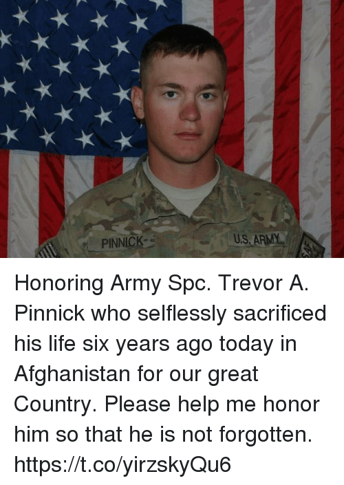 Life, Memes, and Army: PINNICK  U.S ARMY Honoring Army Spc. Trevor A. Pinnick who selflessly sacrificed his life six years ago today in Afghanistan for our great Country. Please help me honor him so that he is not forgotten. https://t.co/yirzskyQu6