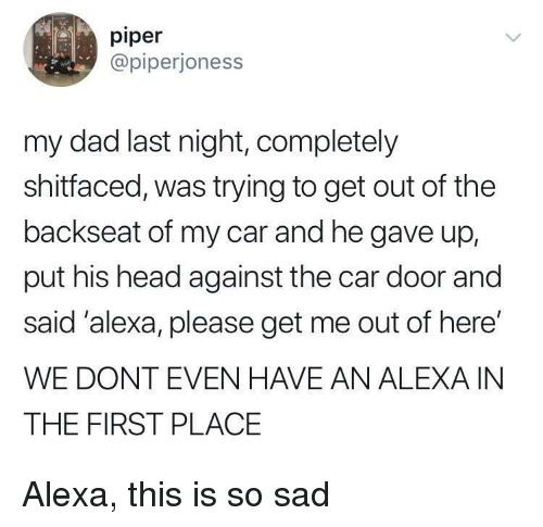 Dad, Head, and Sad: piper  @piperjoness  my dad last night, completely  shitfaced, was trying to get out of the  backseat of my car and he gave up,  put his head against the car door and  said'alexa, please get me out of here'  WE DONT EVEN HAVE AN ALEXA IN  THE FIRST PLACE Alexa, this is so sad
