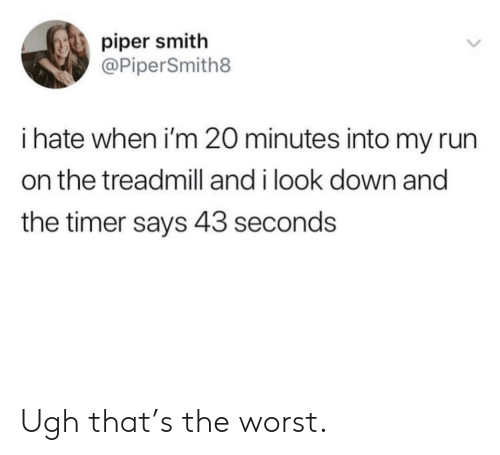 Run, The Worst, and Treadmill: piper smith  @PiperSmith8  i hate when i'm 20 minutes into my run  on the treadmill and i look down and  the timer says 43 seconds Ugh that's the worst.