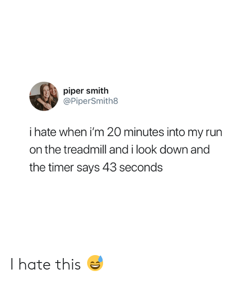 Run, Treadmill, and Down: piper smith  @PiperSmith8  i hate when i'm 20 minutes into my run  on the treadmill and i look down and  the timer says 43 seconds I hate this 😅
