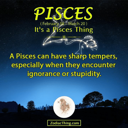 Stupidity: PISCES  (Februan Ma(ch 20)  It's a Pisces Thing  A Pisces can have sharp tempers,  especially when they encounter  ignorance or stupidity  ZodiacThing.com