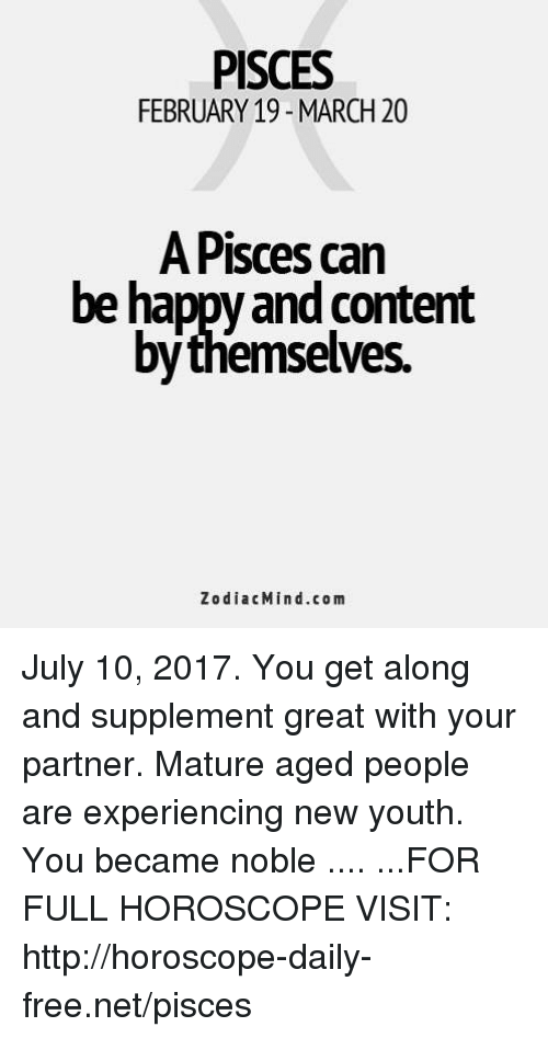 Free, Happy, and Horoscope: PISCES  FEBRUARY 19- MARCH 20  A Pisces can  be happy and content  bythemselves.  ZodiacMind.com July 10, 2017. You get along and supplement great with your partner. Mature aged people are experiencing new youth. You became noble .... ...FOR FULL HOROSCOPE VISIT: http://horoscope-daily-free.net/pisces
