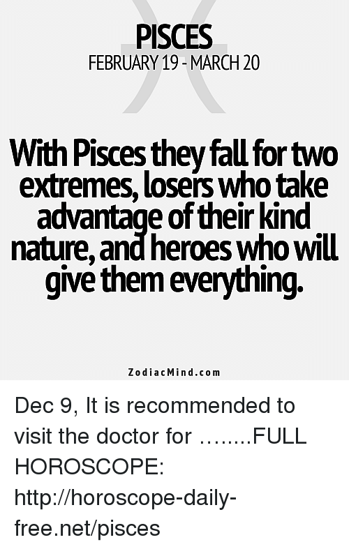 Doctor, Fall, and Free: PISCES  FEBRUARY 19-MARCH 20  With Pisces they fall for two  extremes, losers who take  advantage of their kind  nature, and heroes who will  give them everything.  ZodiacMin d.com Dec 9, It is recommended to visit the doctor for  ….....FULL HOROSCOPE: http://horoscope-daily-free.net/pisces