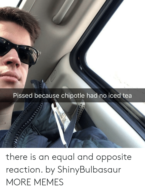 Chipotle, Dank, and Memes: Pissed because chipotle had no iced tea there is an equal and opposite reaction. by ShinyBulbasaur MORE MEMES