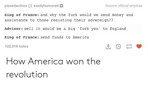 America, England, and Fuck You: pissedachios easilyhumored  Source: official-enjolras  King of France: and why the fuck would we send money and  assistance to those resisting their sovereign??  Adviser: well it would be a big 'fuck you' to England  King of France: send funds to America  122,019 notes How America won the revolution