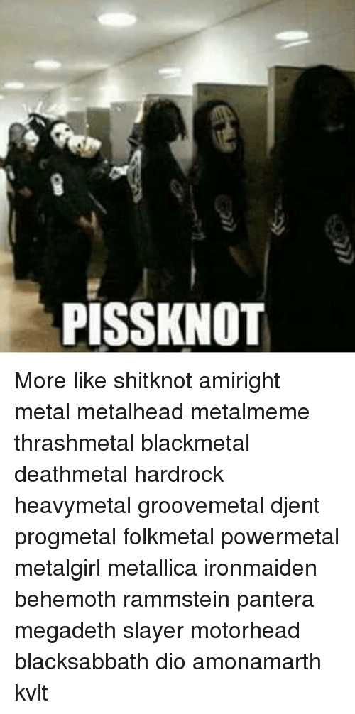 Megadeth, Memes, and Metallica: PISSKNOT More like shitknot amiright metal metalhead metalmeme thrashmetal blackmetal deathmetal hardrock heavymetal groovemetal djent progmetal folkmetal powermetal metalgirl metallica ironmaiden behemoth rammstein pantera megadeth slayer motorhead blacksabbath dio amonamarth kvlt