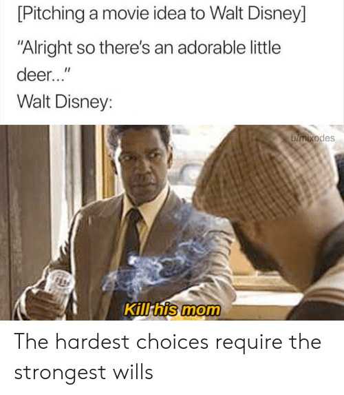 """Walt: [Pitching a movie idea to Walt Disney]  """"Alright so there's an adorable little  deer...""""  Walt Disney:  umixodes  Kill his mom The hardest choices require the strongest wills"""