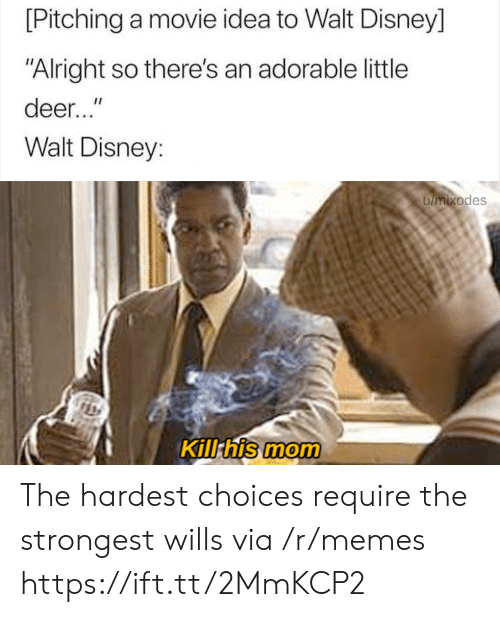 """Walt: [Pitching a movie idea to Walt Disney]  """"Alright so there's an adorable little  deer...""""  Walt Disney:  umixodes  Kill his mom The hardest choices require the strongest wills via /r/memes https://ift.tt/2MmKCP2"""
