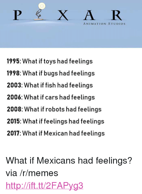 "Cars, Memes, and Pixar: PİXAR  ANIMATION STUDIOS  1995: What if toys had feelings  1998: What if bugs had feelings  2003: What if fish had feelings  2006: What if cars had feelings  2008: What if robots had feelings  2015: What if feelings had feelings  2017: What if Mexican had feelings <p>What if Mexicans had feelings? via /r/memes <a href=""http://ift.tt/2FAPyg3"">http://ift.tt/2FAPyg3</a></p>"