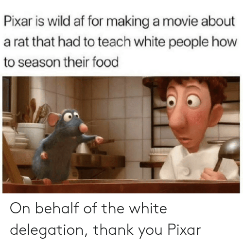 Af, Food, and Pixar: Pixar is wild af for making a movie about  a rat that had to teach white people how  to season their food On behalf of the white delegation, thank you Pixar