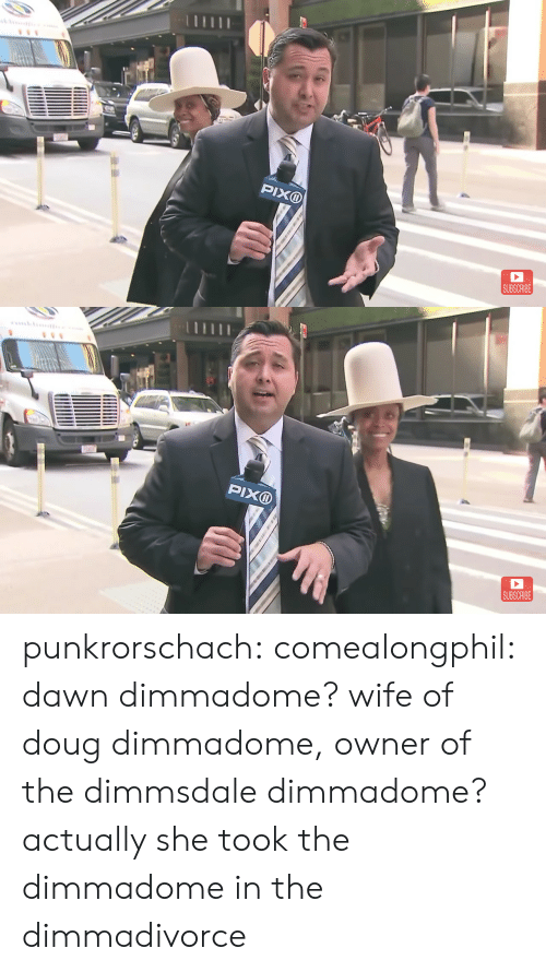 Doug: PIXD  SUBSCRIBE   SUBSCRIBE punkrorschach:  comealongphil: dawn dimmadome? wife of doug dimmadome, owner of the dimmsdale dimmadome?  actually she took the dimmadome in the dimmadivorce