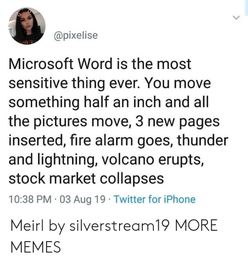 Microsoft Word: @pixelise  Microsoft Word is the most  sensitive thing ever. You move  something half an inch and all  the pictures move, 3 new pages  inserted, fire alarm goes, thunder  and lightning, volcano erupts,  stock market collapses  10:38 PM 03 Aug 19 Twitter for iPhone Meirl by silverstream19 MORE MEMES
