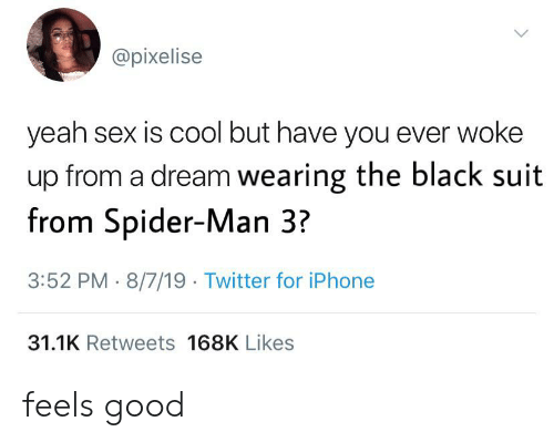 A Dream, Iphone, and Sex: @pixelise  yeah sex is cool but have you ever woke  up from a dream wearing the black suit  from Spider-Man 3?  3:52 PM 8/7/19 Twitter for iPhone  31.1K Retweets 168K Likes feels good