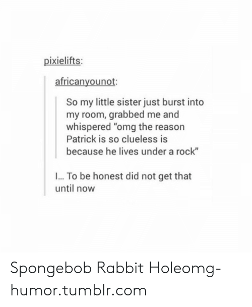 """Omg, SpongeBob, and Tumblr: pixielifts:  africanyounot:  So my little sister just burst into  my room, grabbed me and  whispered """"omg the reason  Patrick is so clueless is  because he lives under a rock""""  I... To be honest did not get that  until now Spongebob Rabbit Holeomg-humor.tumblr.com"""