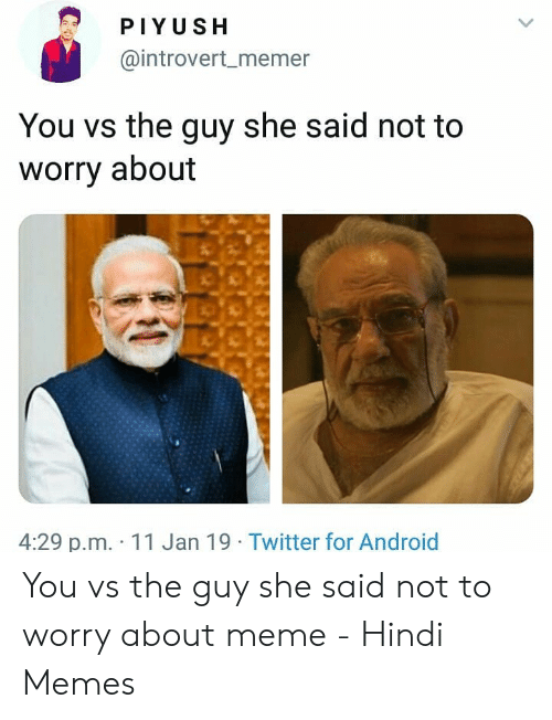 Piyush You Vs The Guy She Said Not To Worry About 429 Pm 11 Jan 19 Twitter For Android You Vs The Guy She Said Not To Worry About Meme Hindi