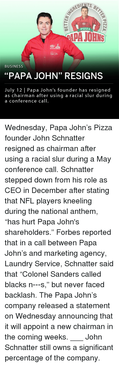 """Laundry, Memes, and Nfl: PIZZA  APA JOHNS  BUSINESS  """"PAPA JOHN"""" RESIGNS  July 12 Papa John's founder has resigned  as chairman after using a racial slur during  a conference call Wednesday, Papa John's Pizza founder John Schnatter resigned as chairman after using a racial slur during a May conference call. Schnatter stepped down from his role as CEO in December after stating that NFL players kneeling during the national anthem, """"has hurt Papa John's shareholders."""" Forbes reported that in a call between Papa John's and marketing agency, Laundry Service, Schnatter said that """"Colonel Sanders called blacks n---s,"""" but never faced backlash. The Papa John's company released a statement on Wednesday announcing that it will appoint a new chairman in the coming weeks. ___ John Schnatter still owns a significant percentage of the company."""