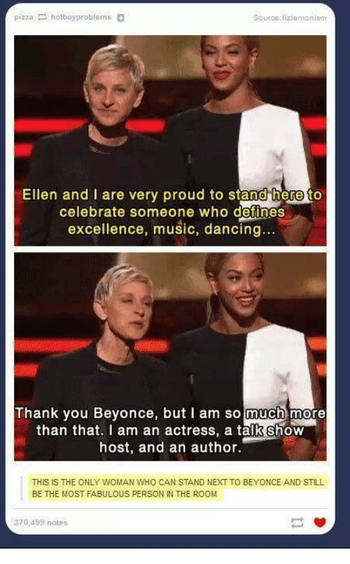 Beyonce, Dancing, and Music: pizza hotboyproblems  Source: tizlemonism  Ellen and I are very proud to stand here to  celebrate someone who defines  excellence, music, dancing...  Thank you Beyonce, but I am so much more  than that. I am an actress, a talk Show  host, and an author.  THIS IS THE ONLY WOMAN WHO CAN STAND NEXT TO BEYONCE AND STILL  BE THE MOST FABULOUS PERSON IN THE ROOM  370,499 notes