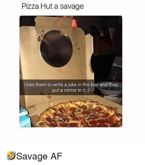 Af, Memes, and Pizza: Pizza Hut a savage  I told them to write a joke in the box and they  put a mirror in it :( 🤣Savage AF