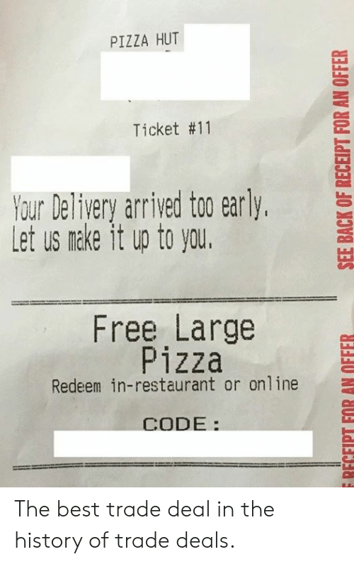 Pizza Hut: PIZZA HUT  Ticket #11  YourDeliveryarrived to0 early,  Let us nake it up to you.  Free Large  Pizza  Redeem in-restaurant or online  CODE: The best trade deal in the history of trade deals.