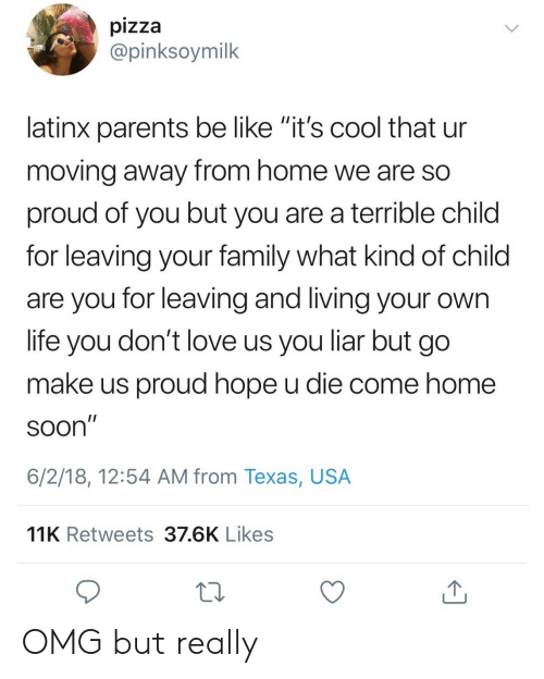 """So Proud Of You: pizza  @pinksoymilk  latinx parents be like """"it's cool that ur  movind away from home we are SO  proud of you but you are a terrible child  for leaving your family what kind of child  are you for leaving and living your own  life you don't love us you liar but go  make us proud hope u die come home  SOon  6/2/18, 12:54 AM from Texas, USA  11K Retweets 37.6K Likes OMG but really"""