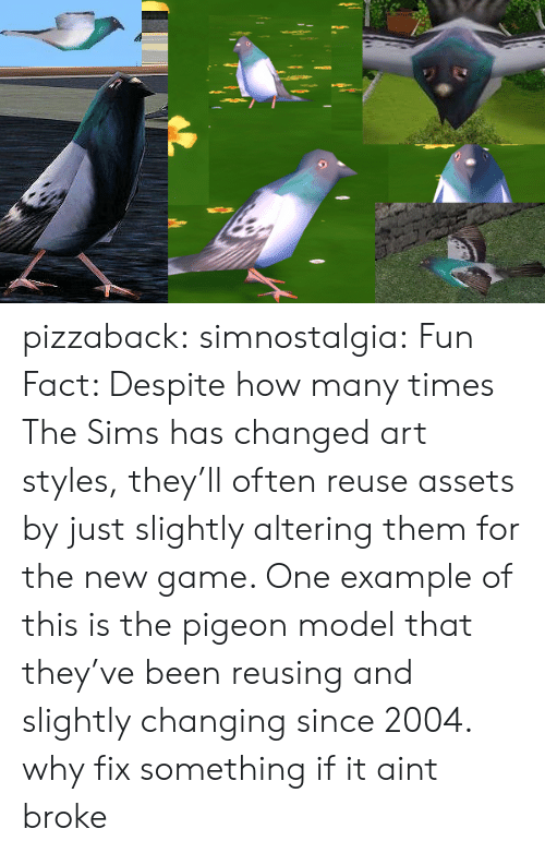 How Many Times, The Sims, and Tumblr: pizzaback: simnostalgia: Fun Fact: Despite how many times The Sims has changed art styles, they'll often reuse assets by just slightly altering them for the new game. One example of this is the pigeon model that they've been reusing and slightly changing since 2004.  why fix something if it aint broke