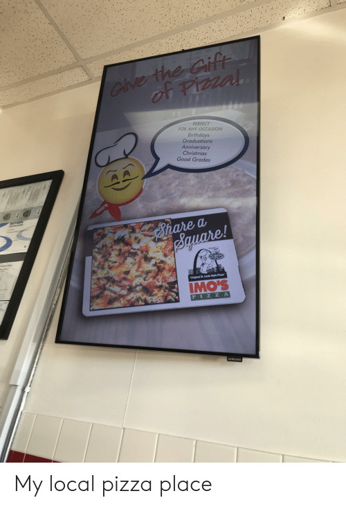 Christmas, Pizza, and Good: Pizzal  PERFECT  Birthdays  Anniversary  Good Grades  FOR ANY OCCASION  Graduations  Christmas  Original St Louis Style Piza  MO'S  PIZ ZA  SAMSUNG My local pizza place