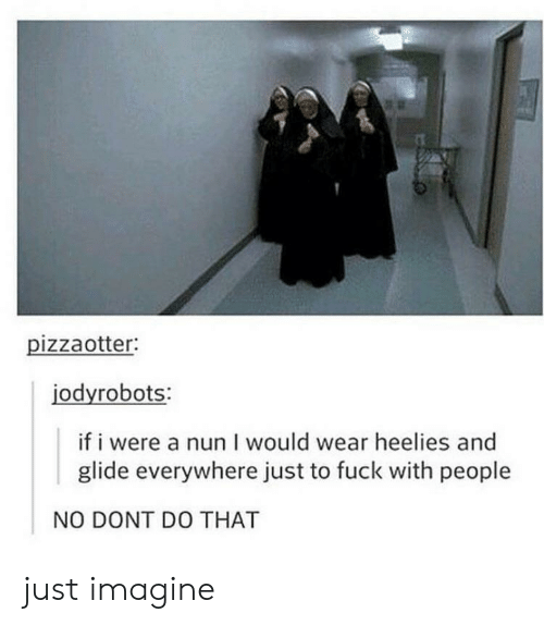 Fuck, Imagine, and Nun: pizzaotter:  jodyrobots:  if i were a nun I would wear heelies and  glide everywhere just to fuck with people  NO DONT DO THAT just imagine