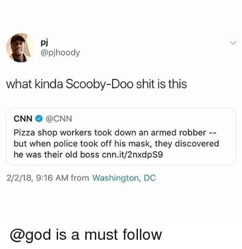 cnn.com, God, and Pizza: pj  @pjhoody  what kinda Scooby-Doo shit is this  CNN @CNN  Pizza shop workers took down an armed robber  but when police took off his mask, they discovered  he was their old boss cnn.it/2nxdpS9  2/2/18, 9:16 AM from Washington, DC @god is a must follow