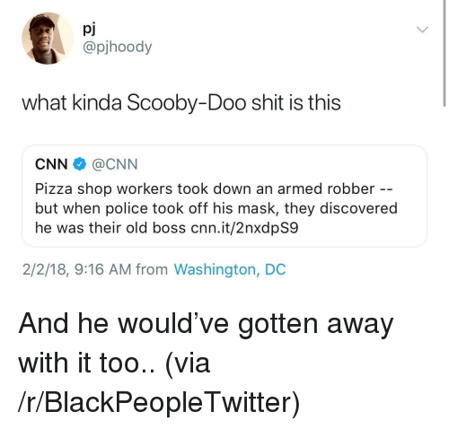 Blackpeopletwitter, cnn.com, and Pizza: pj  @pjhoody  what kinda Scooby-Doo shit is this  CNN@CNN  Pizza shop workers took down an armed robber  but when police took off his mask, they discovered  he was their old boss cnn.it/2nxdpS9  2/2/18, 9:16 AM from Washington, DC <p>And he would've gotten away with it too.. (via /r/BlackPeopleTwitter)</p>
