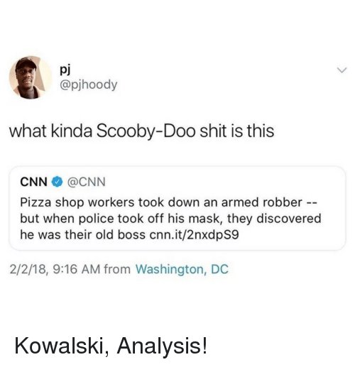 cnn.com, Pizza, and Police: pj  @pjhoody  what kinda Scooby-Doo shit is this  CNN@CNN  Pizza shop workers took down an armed robber  but when police took off his mask, they discovered  he was their old boss cnn.it/2nxdpS9  2/2/18, 9:16 AM from Washington, DC Kowalski, Analysis!