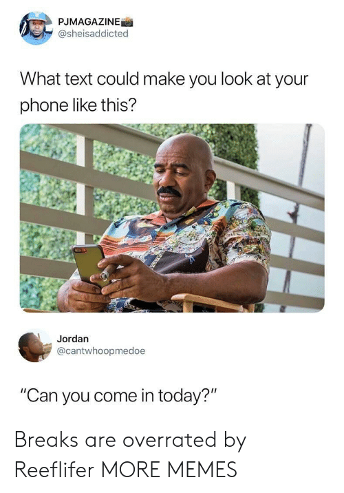"Dank, Memes, and Phone: PJMAGAZINE  @sheisaddicted  What text could make you look at your  phone like this?  Jordan  @cantwhoopmedoe  ""Can you come in today?"" Breaks are overrated by Reeflifer MORE MEMES"
