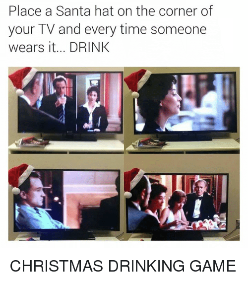christmas drinking game: Place a Santa hat on the corner of  your TV and every time someone  wears it... DRINK CHRISTMAS DRINKING GAME