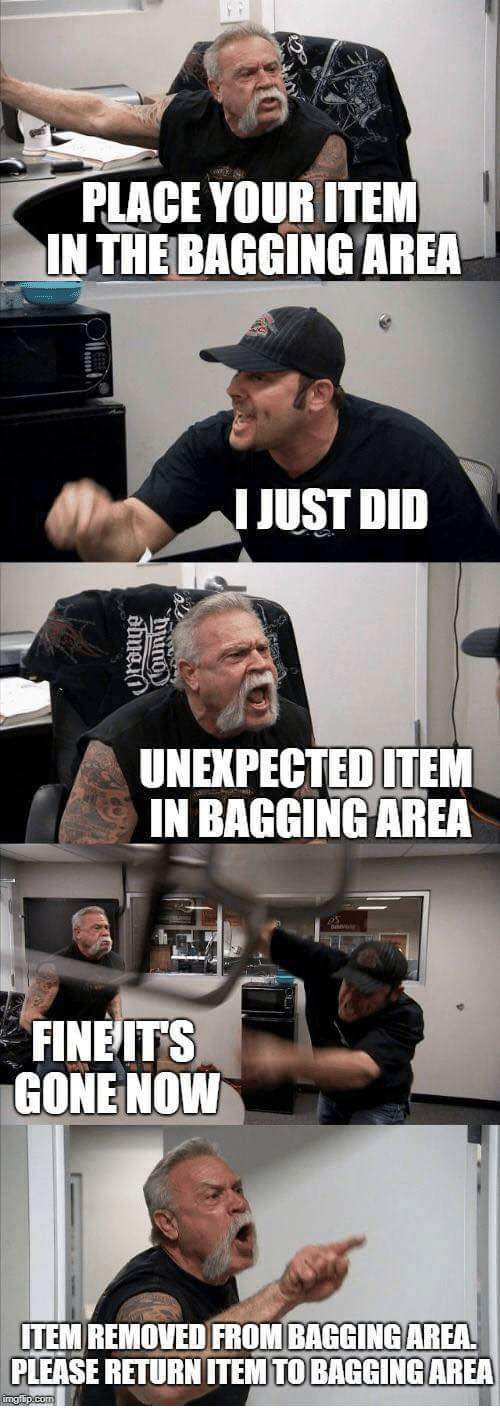 Gone, Did, and Please: PLACE YOUR ITEM  INTHE BAGGING AREA  I JUST DID  UNEXPECTED ITEM  IN BAGGINGAREA  FINEITS  GONE NOVW  ITEM REMOVED FROM BAGGINGAREA  PLEASE RETURN ITEMTO BAGGİNG AREA