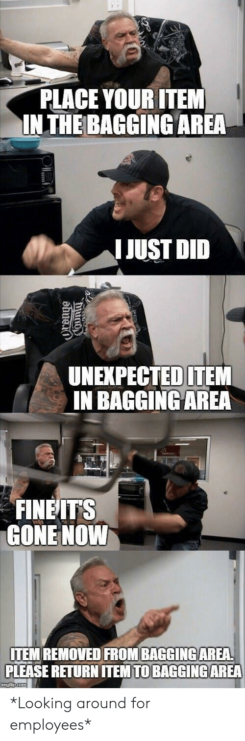 Looking, Gone, and Did: PLACE YOUR ITEM  INTHE BAGGING AREA  IJUST DID  UNEXPECTED ITEM  IN BAGGINGAREA  FINEITS  GONE NOWW  ITEM REMOVED FROM BAGGINGAREA  PLEASE RETURN ITEM TO BAGGİNG AREA *Looking around for employees*