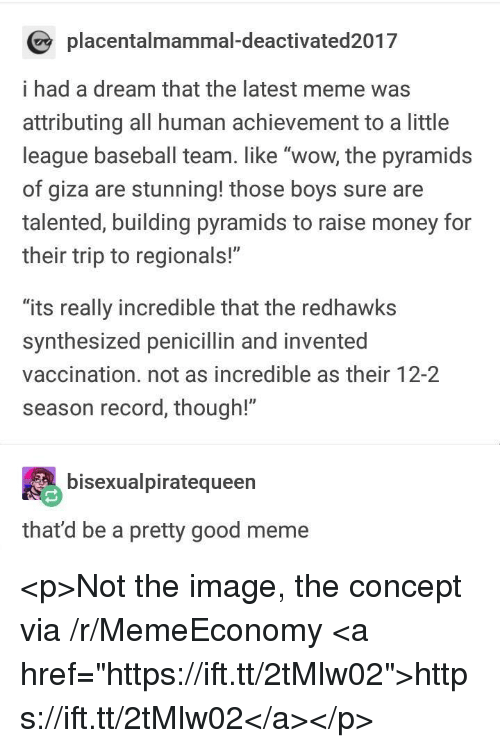 "A Dream, Baseball, and Meme: placentalmammal-deactivated2017  i had a dream that the latest meme was  attributing all human achievement to a little  league baseball team. like ""wow, the pyramids  of giza are stunning! those boys sure are  talented, building pyramids to raise money for  their trip to regionals!""  ""its really incredible that the redhawks  synthesized penicillin and invented  vaccination. not as incredible as their 12-2  season record, though!""  bisexualpiratequeen  that'd be a pretty good meme <p>Not the image, the concept via /r/MemeEconomy <a href=""https://ift.tt/2tMlw02"">https://ift.tt/2tMlw02</a></p>"