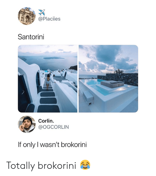 Santorini, If Only, and  Totally: @Placiies  Santorini  Corlin  @OGCORLIN  If only I wasn't brokorini Totally brokorini 😂