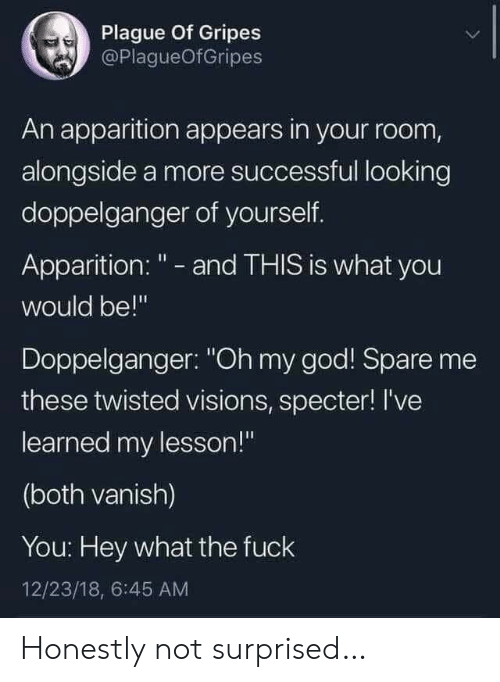 "Doppelganger, God, and Oh My God: Plague Of Gripes  @PlagueOfGripes  An apparition appears in your room,  alongside a more successful looking  doppelganger of yourself.  Apparition: "" - and THIS is what you  would be!""  Doppelganger: ""Oh my god! Spare me  these twisted visions, specter! I've  learned my lesson!""  (both vanish)  You: Hey what the fuck  12/23/18, 6:45 AM Honestly not surprised…"
