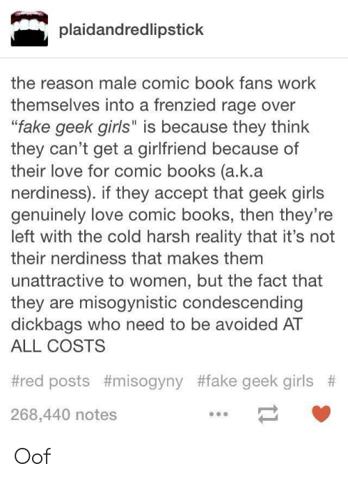 """Comic-book: plaidandredlipstick  the reason male comic book fans work  themselves into a frenzied rage over  """"fake geek girls"""" is because they think  they can't get a girlfriend because of  their love for comic books (a.k.a  nerdiness). if they accept that geek girls  genuinely love comic books, then they're  left with the cold harsh reality that it's not  their nerdiness that makes them  unattractive to women, but the fact that  they are misogynistic condescending  dickbags who need to be avoided AT  ALL COSTS  #red posts #misogyny #fake geek girls #  268,440 notes Oof"""