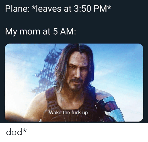 5 Am, Dad, and Fuck: Plane: *leaves at 3:50 PM*  My mom at 5 AM:  Wake the fuck up dad*