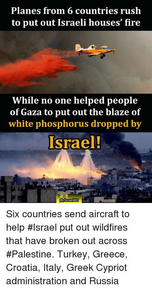Memes, Blaze, and Croatia: Planes from 6 countries rush  to put out Israeli houses fire  While no one helped people  of Gaza to put out the blaze of  white phosphorus dropped by  Israel!  fl/Israel WWG Six countries send aircraft to help #Israel put out wildfires that have broken out across #Palestine.  Turkey, Greece, Croatia, Italy, Greek Cypriot administration and Russia