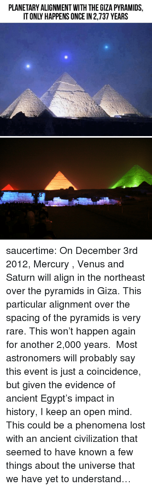 Target, Tumblr, and Lost: PLANETARY ALIGNMENT WITH THE GIZA PYRAMIDS,  IT ONLY HAPPENS ONCE IN 2,737 YEARS saucertime:  On December 3rd 2012, Mercury , Venus and Saturn will align in the northeast over the pyramids in Giza. This particular alignment over the spacing of the pyramids is very rare. This won't happen again for another 2,000 years. Most astronomers will probably say this event is just a coincidence, but given the evidence of ancient Egypt's impact in history, I keep an open mind. This could be a phenomena lost with an ancient civilization that seemed to have known a few things about the universe that we have yet to understand…