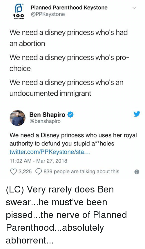 "Disney, Memes, and Twitter: Planned Parenthood Keystone  10o @PPKeystone  We need a disney princess who's had  an abortion  We need a disney princess who's pro-  choice  We need a disney princess who's an  undocumented immigrant  Ben Shapiro  @benshapiro  We need a Disney princess who uses her royal  authority to defund you stupid a""holes  twitter.com/PPKeystone/sta..  11:02 AM - Mar 27, 2018  O 3,225 839 people are talking about this (LC) Very rarely does Ben swear...he must've been pissed...the nerve of Planned Parenthood...absolutely abhorrent..."