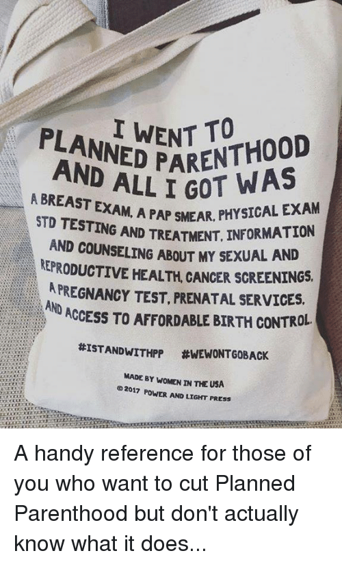 Breastes: PLANNED PN A  ADED ENT TO  PARENTHOOD  AND ALL I GOT  A BREAST EXA  AM. A PAP SMEAR, PHYSICAL EXAM  T. INFORMATION  EX  STD TESTING AND TREATMENT, INFOR  AND COUNSELING ABOUT MY  KEPRODUCTIVE HEALTH, CANCER SCREENINGS  APREGNANCY TEST, PRENATAL SERVICES.  Y SEXUAL AND  ND ACCESS TO AFFORDABLE BIRTH CONTROL  #ISTANDWITHPP #WEWONTGOBACK  MADE BY WOMEN IN THE USA  02017 POWER AND LIGHT PRESS A handy reference for those of you who want to cut Planned Parenthood but don't actually know what it does...