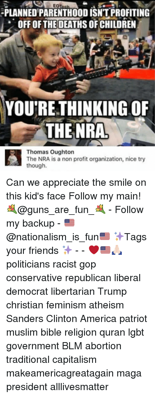 All Lives Matter, America, and Children: PLANNEDPARENTHOODISNTPROFITING  i OFF OF THE DEATHS OF CHILDREN  YOUTRETHINKINGOF  THE NRA.  Thomas Oughton  The NRA is a non profit organization, nice try  though Can we appreciate the smile on this kid's face Follow my main! 💐@guns_are_fun_💐 - Follow my backup - 🇺🇸@nationalism_is_fun🇺🇸 ✨Tags your friends ✨ - - ❤️🇺🇸🙏🏻 politicians racist gop conservative republican liberal democrat libertarian Trump christian feminism atheism Sanders Clinton America patriot muslim bible religion quran lgbt government BLM abortion traditional capitalism makeamericagreatagain maga president alllivesmatter