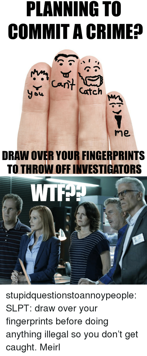 Crime, Tumblr, and Wtf: PLANNING TO  COMMIT A CRIME?  Can  Catch  you  me  DRAW OVER YOUR FINGERPRINTS  TO THROW OFF INVESTIGATORS  WTF stupidquestionstoannoypeople:  SLPT: draw over your fingerprints before doing anything illegal so you don't get caught.  Meirl